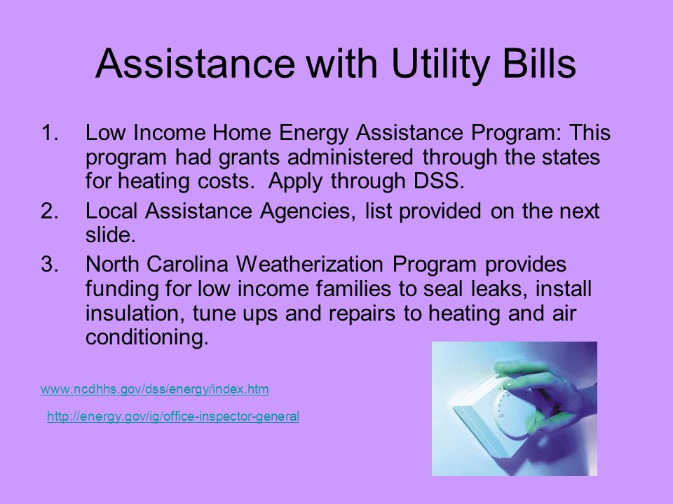 Assistance with Utility Bills 1.Low Income Home Energy Assistance Program: This program had grants administered through the states for heating costs.