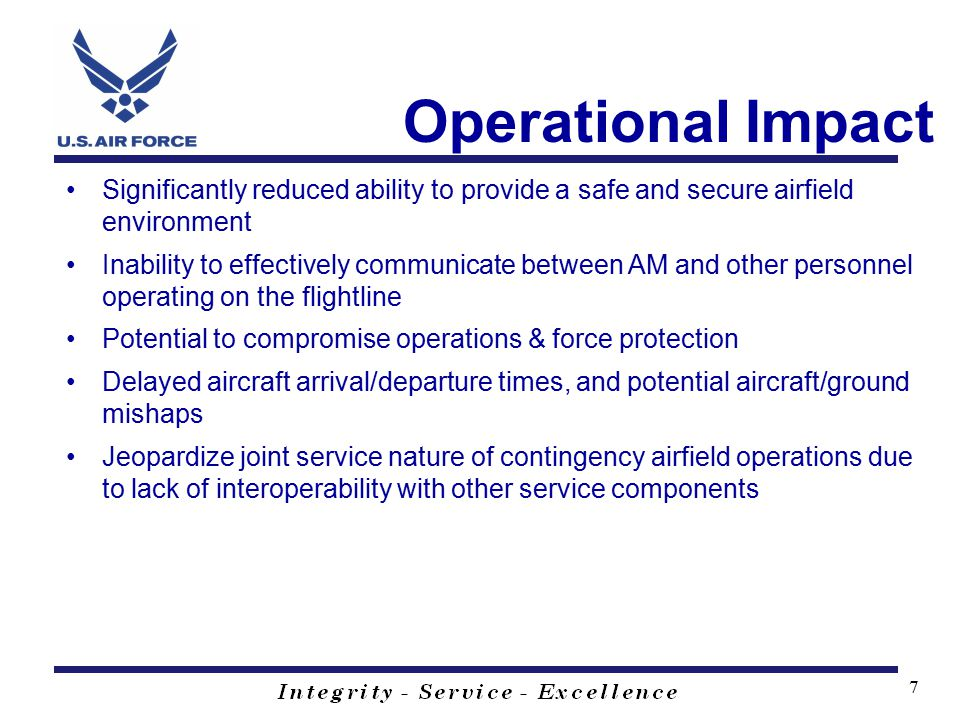 7 Operational Impact Significantly reduced ability to provide a safe and secure airfield environment Inability to effectively communicate between AM and other personnel operating on the flightline Potential to compromise operations & force protection Delayed aircraft arrival/departure times, and potential aircraft/ground mishaps Jeopardize joint service nature of contingency airfield operations due to lack of interoperability with other service components