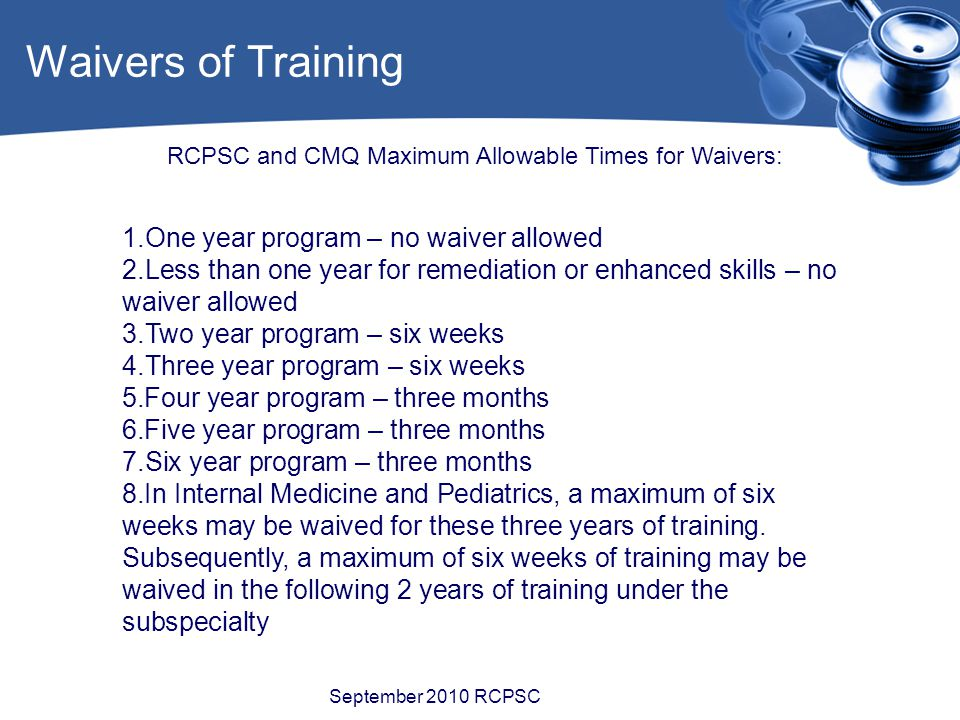 Waivers of Training September 2010 RCPSC RCPSC and CMQ Maximum Allowable Times for Waivers: 1.One year program – no waiver allowed 2.Less than one year for remediation or enhanced skills – no waiver allowed 3.Two year program – six weeks 4.Three year program – six weeks 5.Four year program – three months 6.Five year program – three months 7.Six year program – three months 8.In Internal Medicine and Pediatrics, a maximum of six weeks may be waived for these three years of training.