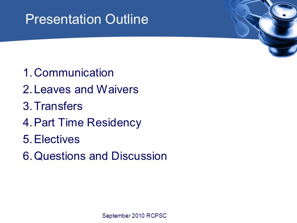 Presentation Outline 1.Communication 2.Leaves and Waivers 3.Transfers 4.Part Time Residency 5.Electives 6.Questions and Discussion September 2010 RCPSC