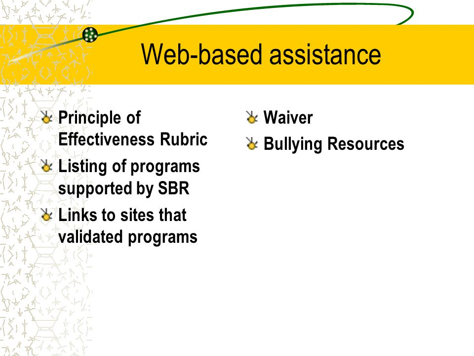 Web-based assistance Principle of Effectiveness Rubric Listing of programs supported by SBR Links to sites that validated programs Waiver Bullying Resources