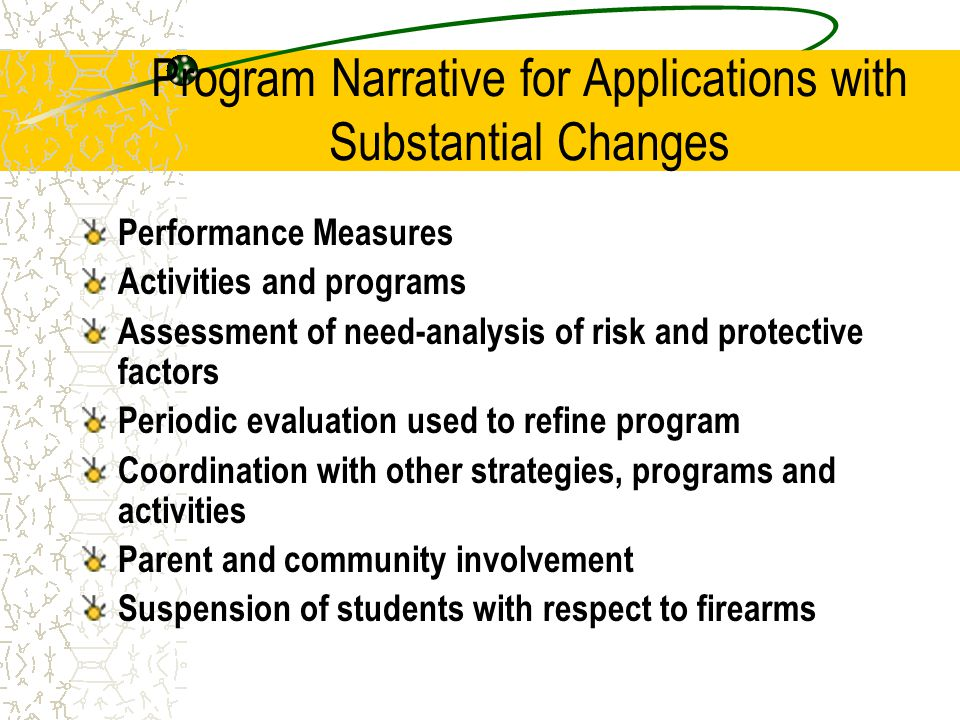 Program Narrative for Applications with Substantial Changes Performance Measures Activities and programs Assessment of need-analysis of risk and protective factors Periodic evaluation used to refine program Coordination with other strategies, programs and activities Parent and community involvement Suspension of students with respect to firearms