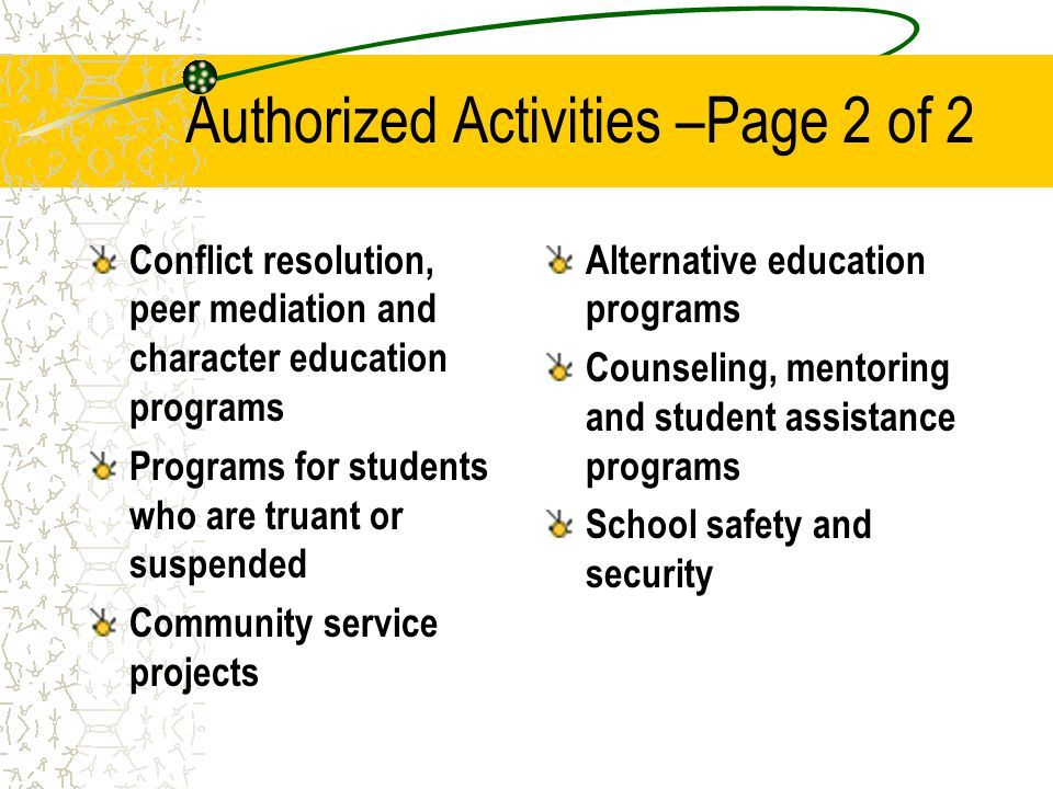 Authorized Activities –Page 2 of 2 Conflict resolution, peer mediation and character education programs Programs for students who are truant or suspended Community service projects Alternative education programs Counseling, mentoring and student assistance programs School safety and security