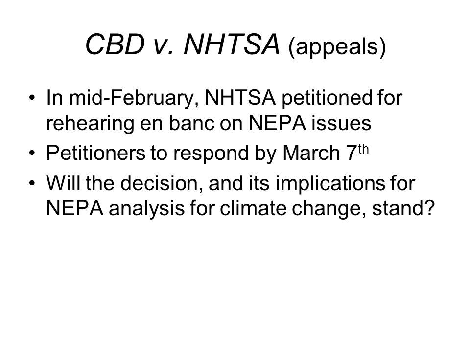 CBD v. NHTSA (appeals) In mid-February, NHTSA petitioned for rehearing en banc on NEPA issues Petitioners to respond by March 7 th Will the decision,