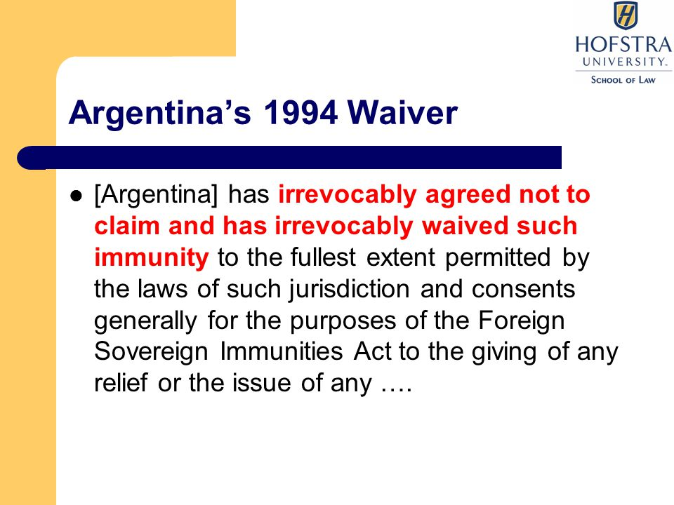 Argentina's 1994 Waiver Argentina also waived immunity for, any of its revenues, assets or properties that would otherwise be entitled to immunity from attachment prior to judgment, from attachment in aid of execution of a judgment or from any other legal or judicial process or remedy. Submitted to jurisdiction of New York courts