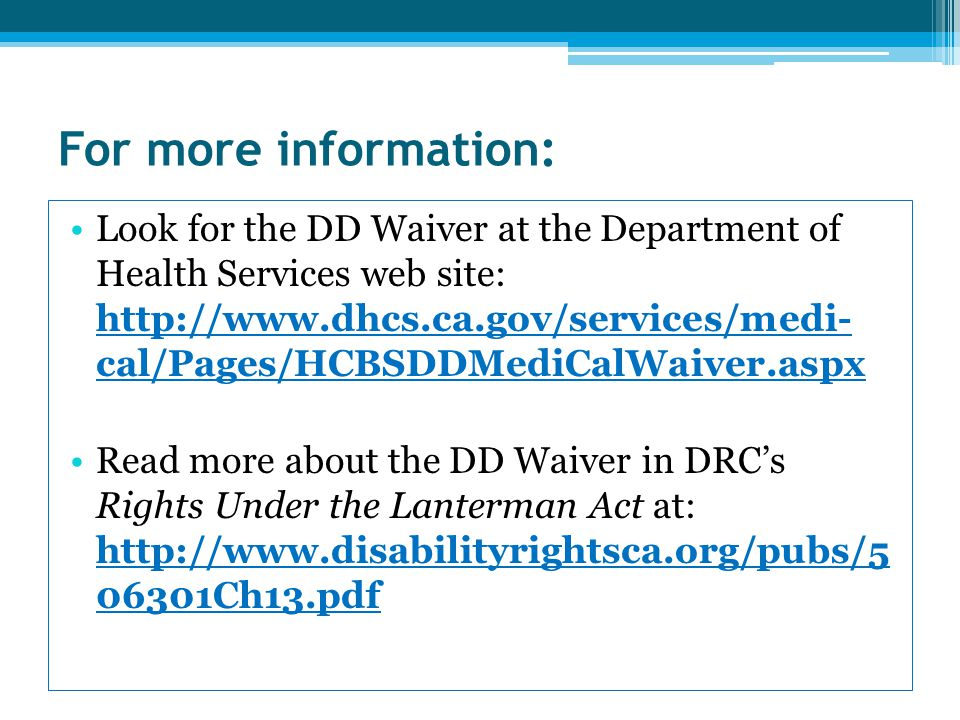 For more information: Look for the DD Waiver at the Department of Health Services web site: http://www.dhcs.ca.gov/services/medi- cal/Pages/HCBSDDMediCalWaiver.aspx Read more about the DD Waiver in DRC's Rights Under the Lanterman Act at: http://www.disabilityrightsca.org/pubs/5 06301Ch13.pdf