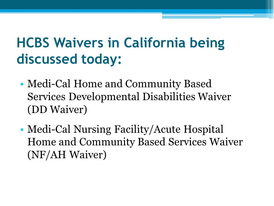 HCBS Waivers in California being discussed today: Medi-Cal Home and Community Based Services Developmental Disabilities Waiver (DD Waiver) Medi-Cal Nursing Facility/Acute Hospital Home and Community Based Services Waiver (NF/AH Waiver)