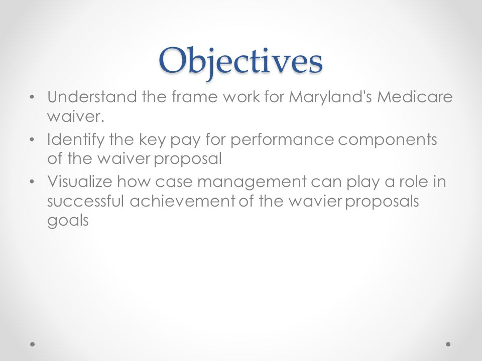 Objectives Understand the frame work for Maryland s Medicare waiver.
