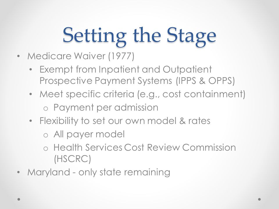 Setting the Stage Medicare Waiver (1977) Exempt from Inpatient and Outpatient Prospective Payment Systems (IPPS & OPPS) Meet specific criteria (e.g., cost containment) o Payment per admission Flexibility to set our own model & rates o All payer model o Health Services Cost Review Commission (HSCRC) Maryland - only state remaining