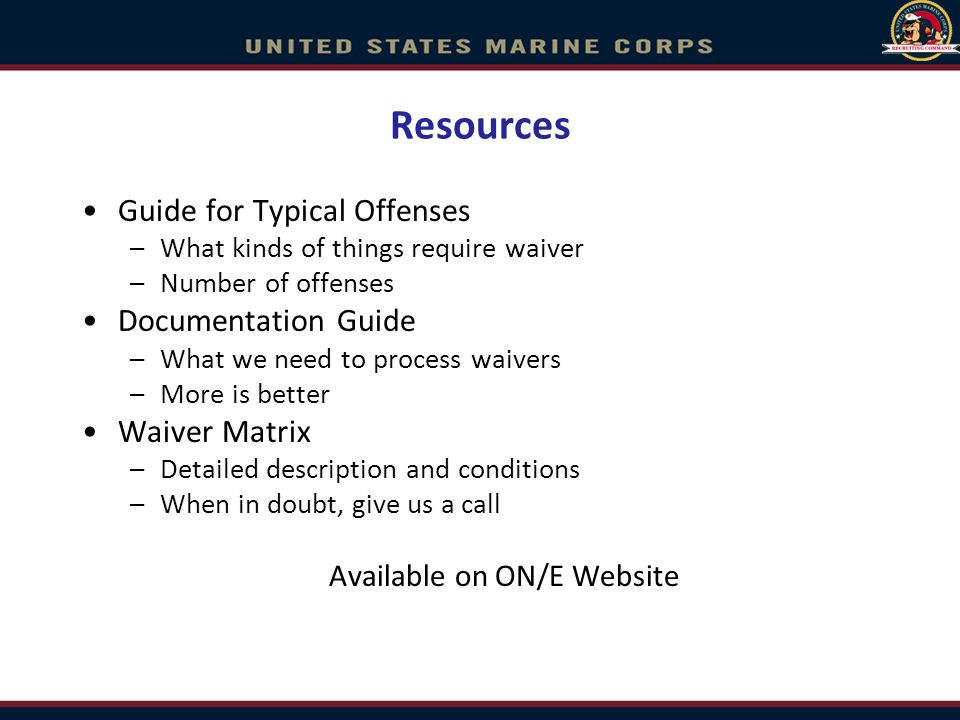 Resources Guide for Typical Offenses –What kinds of things require waiver –Number of offenses Documentation Guide –What we need to process waivers –More is better Waiver Matrix –Detailed description and conditions –When in doubt, give us a call Available on ON/E Website