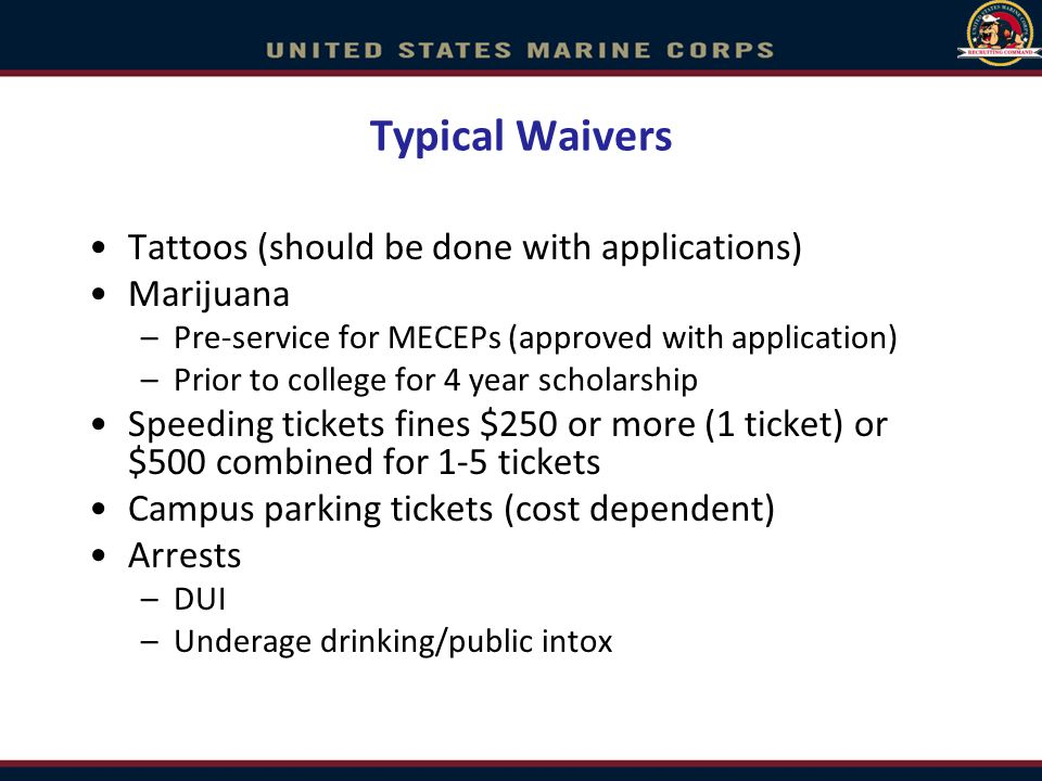 Typical Waivers Tattoos (should be done with applications) Marijuana –Pre-service for MECEPs (approved with application) –Prior to college for 4 year scholarship Speeding tickets fines $250 or more (1 ticket) or $500 combined for 1-5 tickets Campus parking tickets (cost dependent) Arrests –DUI –Underage drinking/public intox