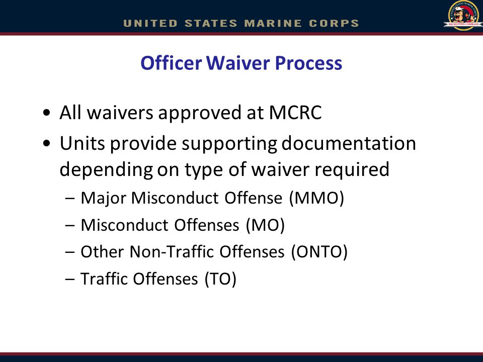 Officer Waiver Process All waivers approved at MCRC Units provide supporting documentation depending on type of waiver required –Major Misconduct Offense (MMO) –Misconduct Offenses (MO) –Other Non-Traffic Offenses (ONTO) –Traffic Offenses (TO)