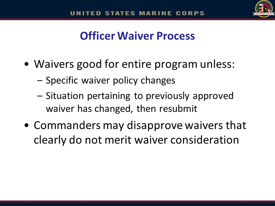 Officer Waiver Process Waivers good for entire program unless: –Specific waiver policy changes –Situation pertaining to previously approved waiver has changed, then resubmit Commanders may disapprove waivers that clearly do not merit waiver consideration