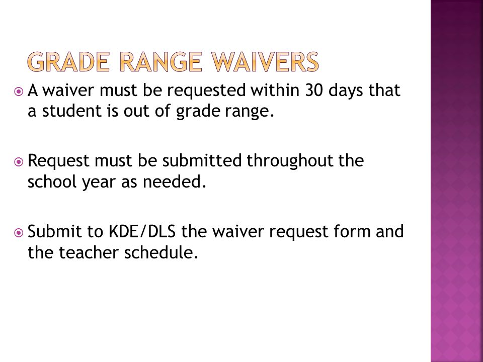  A waiver must be requested within 30 days that a student is out of grade range.  Request must be submitted throughout the school year as needed. 