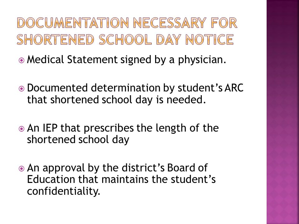  Medical Statement signed by a physician.  Documented determination by student's ARC that shortened school day is needed.  An IEP that prescribes t