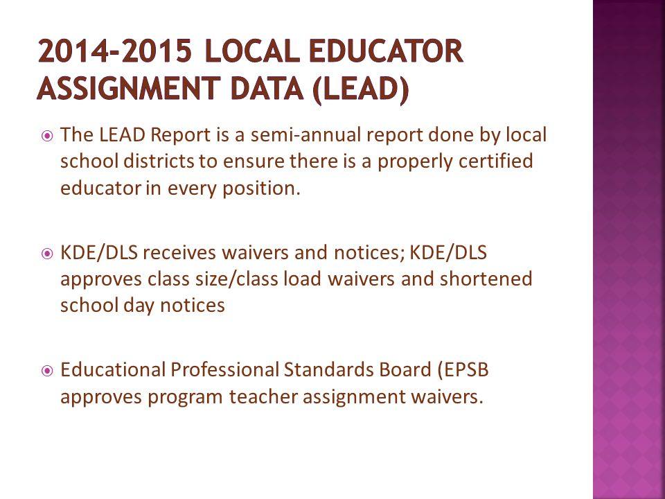  The LEAD Report is a semi-annual report done by local school districts to ensure there is a properly certified educator in every position.  KDE/DLS