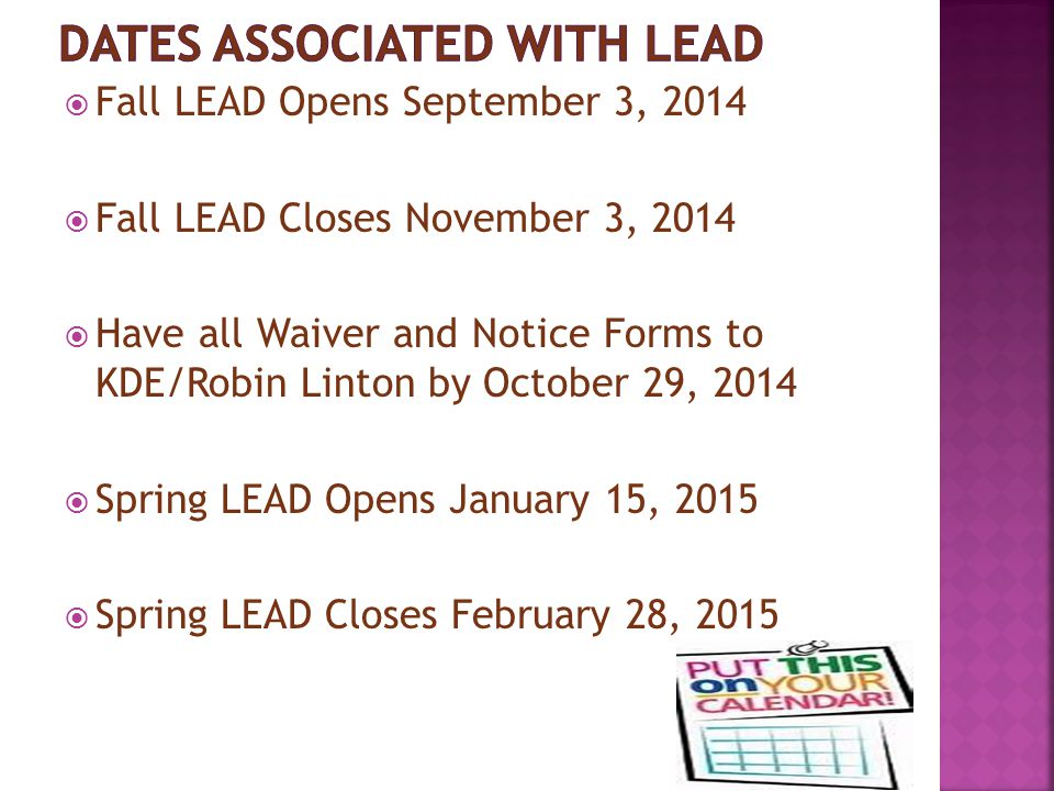  Fall LEAD Opens September 3, 2014  Fall LEAD Closes November 3, 2014  Have all Waiver and Notice Forms to KDE/Robin Linton by October 29, 2014  S