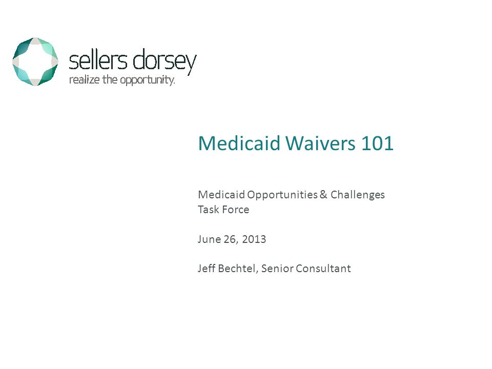 Medicaid Opportunities & Challenges Task Force June 26, 2013 Jeff Bechtel, Senior Consultant Medicaid Waivers 101