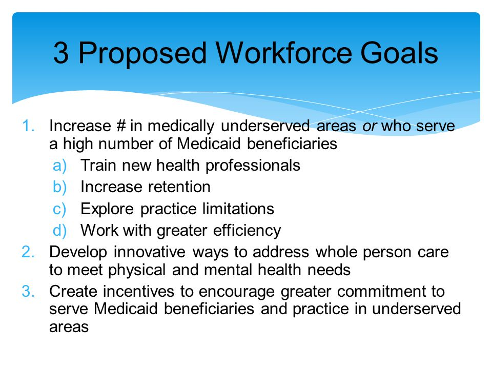 3 Proposed Workforce Goals 1.Increase # in medically underserved areas or who serve a high number of Medicaid beneficiaries a)Train new health professionals b)Increase retention c)Explore practice limitations d)Work with greater efficiency 2.Develop innovative ways to address whole person care to meet physical and mental health needs 3.Create incentives to encourage greater commitment to serve Medicaid beneficiaries and practice in underserved areas