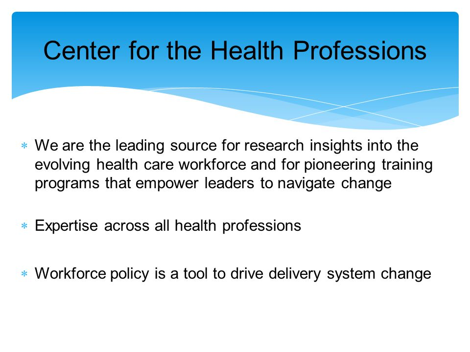 Center for the Health Professions  We are the leading source for research insights into the evolving health care workforce and for pioneering training programs that empower leaders to navigate change  Expertise across all health professions  Workforce policy is a tool to drive delivery system change