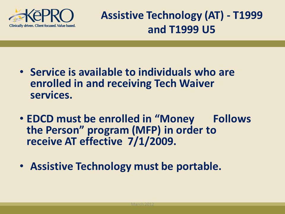 Assistive Technology (AT) - T1999 and T1999 U5 Service is available to individuals who are enrolled in and receiving Tech Waiver services. EDCD must b