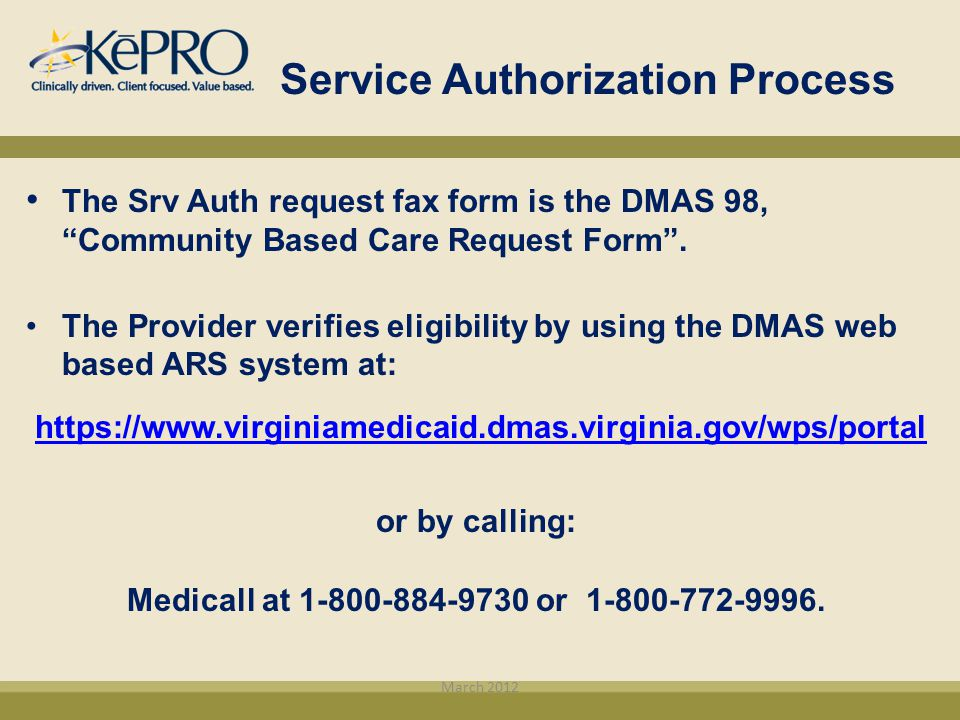"Service Authorization Process The Srv Auth request fax form is the DMAS 98, ""Community Based Care Request Form"". The Provider verifies eligibility by"