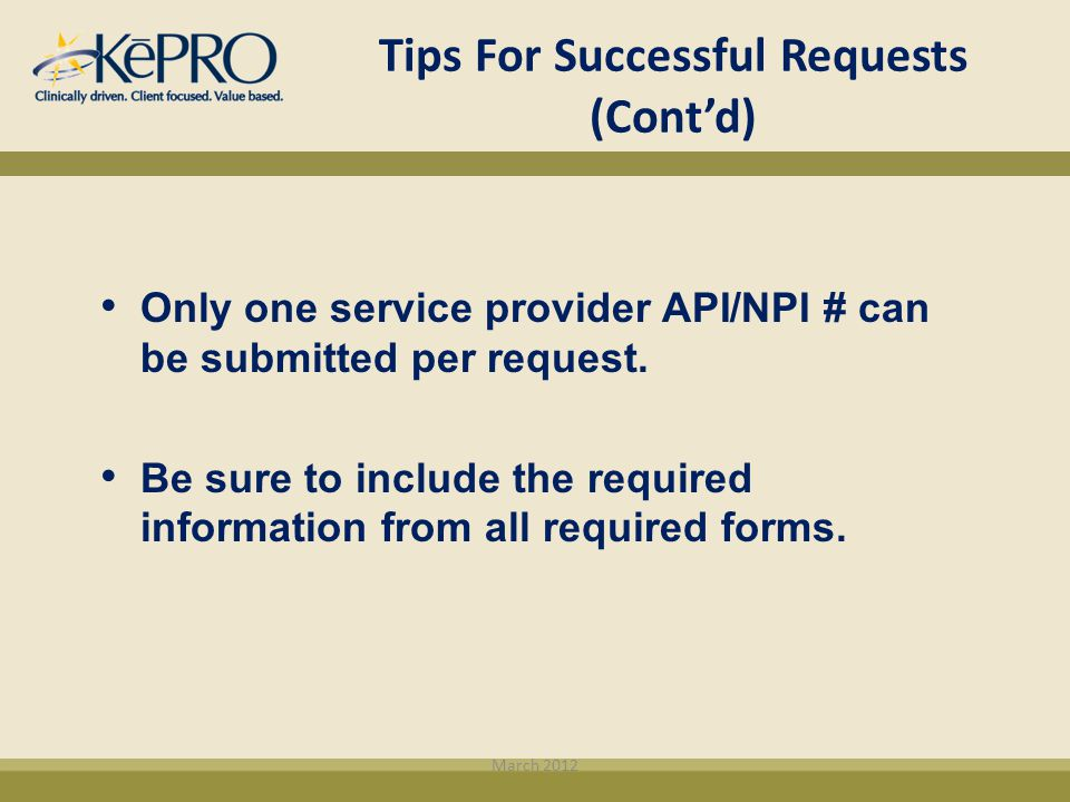 Tips For Successful Requests (Cont'd) March 2012 Only one service provider API/NPI # can be submitted per request. Be sure to include the required inf