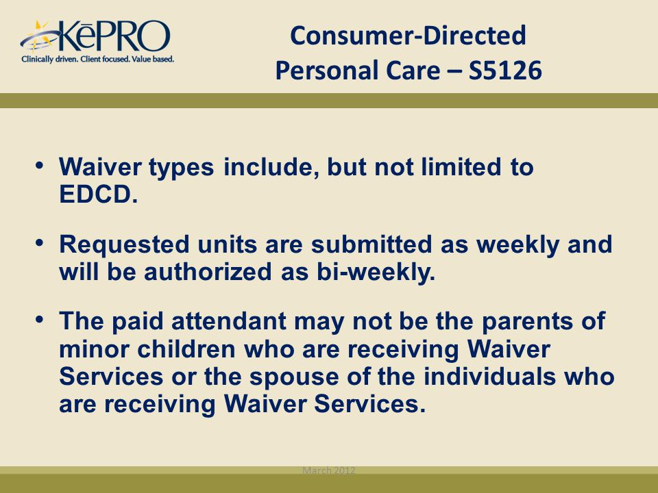 Consumer-Directed Personal Care – S5126 Waiver types include, but not limited to EDCD. Requested units are submitted as weekly and will be authorized