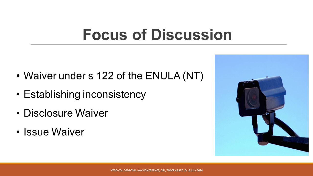 Focus of Discussion NTBA-CDU 2014 CIVIL LAW CONFERENCE, DILI, TIMOR-LESTE 10-12 JULY 2014 Waiver under s 122 of the ENULA (NT) Establishing inconsistency Disclosure Waiver Issue Waiver