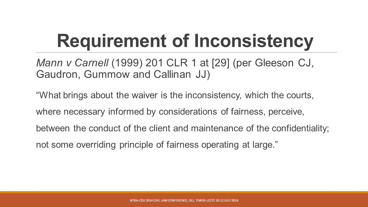 Requirement of Inconsistency Mann v Carnell (1999) 201 CLR 1 at [29] (per Gleeson CJ, Gaudron, Gummow and Callinan JJ) What brings about the waiver is the inconsistency, which the courts, where necessary informed by considerations of fairness, perceive, between the conduct of the client and maintenance of the confidentiality; not some overriding principle of fairness operating at large. NTBA-CDU 2014 CIVIL LAW CONFERENCE, DILI, TIMOR-LESTE 10-12 JULY 2014