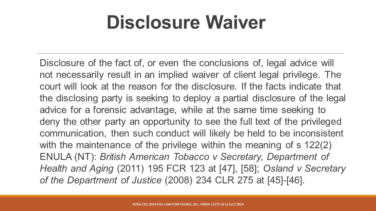Disclosure Waiver Disclosure of the fact of, or even the conclusions of, legal advice will not necessarily result in an implied waiver of client legal privilege.
