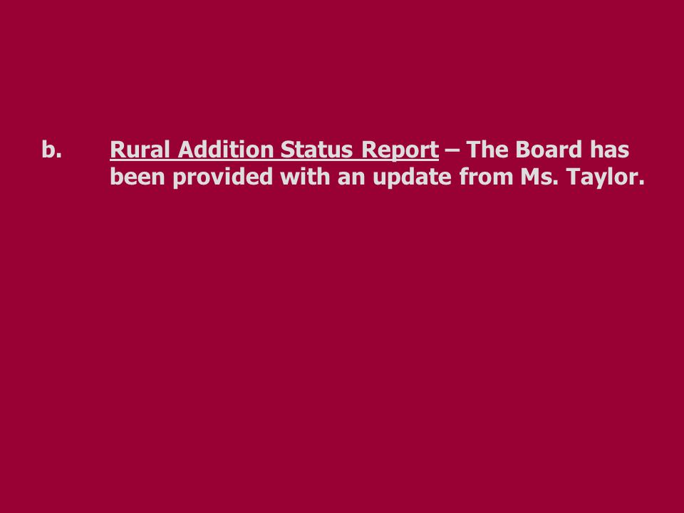 b.Rural Addition Status Report – The Board has been provided with an update from Ms. Taylor.
