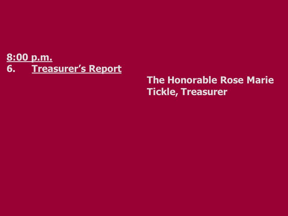 8:00 p.m. 6.Treasurer's Report The Honorable Rose Marie Tickle, Treasurer