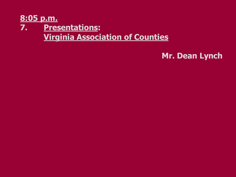 8:05 p.m. 7.Presentations: Virginia Association of Counties Mr. Dean Lynch