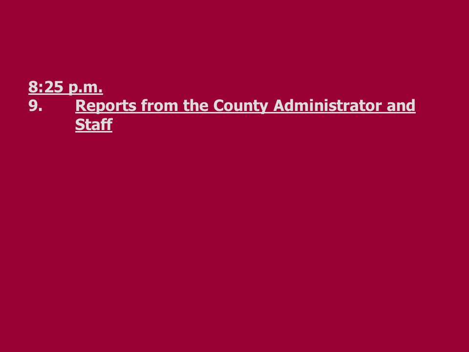 8:25 p.m. 9.Reports from the County Administrator and Staff