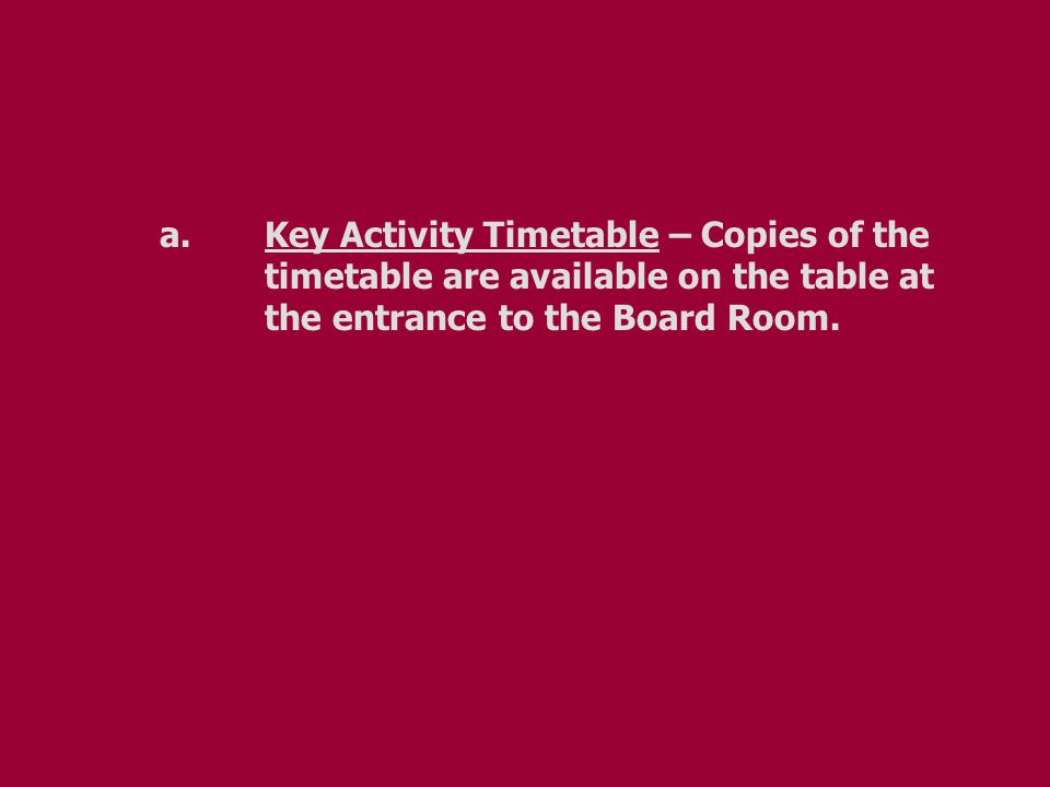 a.Key Activity Timetable – Copies of the timetable are available on the table at the entrance to the Board Room.