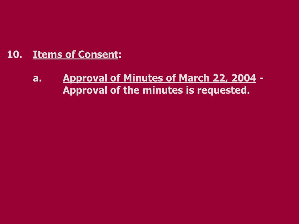 10.Items of Consent: a.Approval of Minutes of March 22, 2004 - Approval of the minutes is requested.