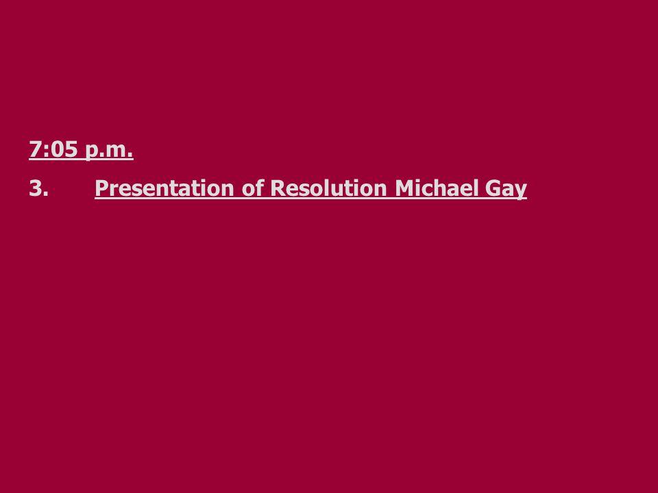 7:05 p.m. 3.Presentation of Resolution Michael Gay
