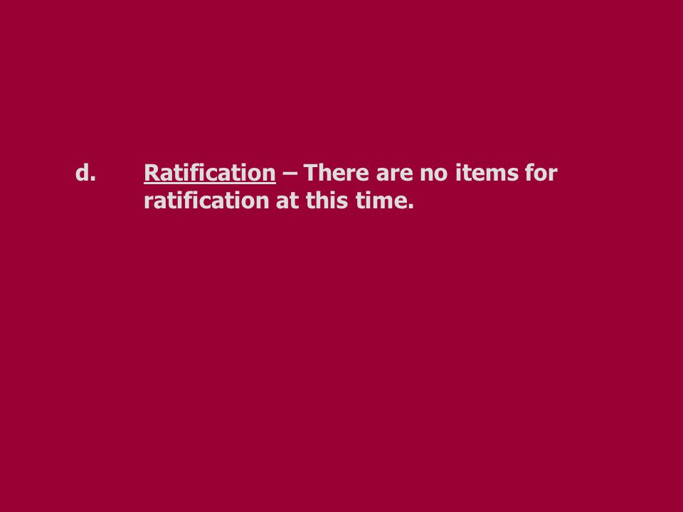 d.Ratification – There are no items for ratification at this time.