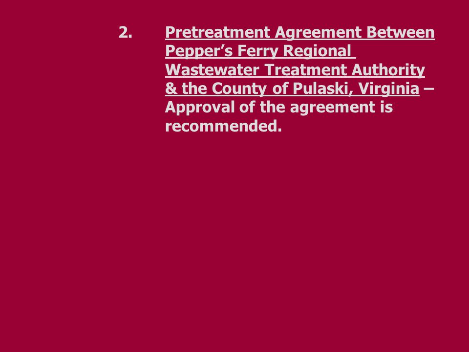 2.Pretreatment Agreement Between Pepper's Ferry Regional Wastewater Treatment Authority & the County of Pulaski, Virginia – Approval of the agreement