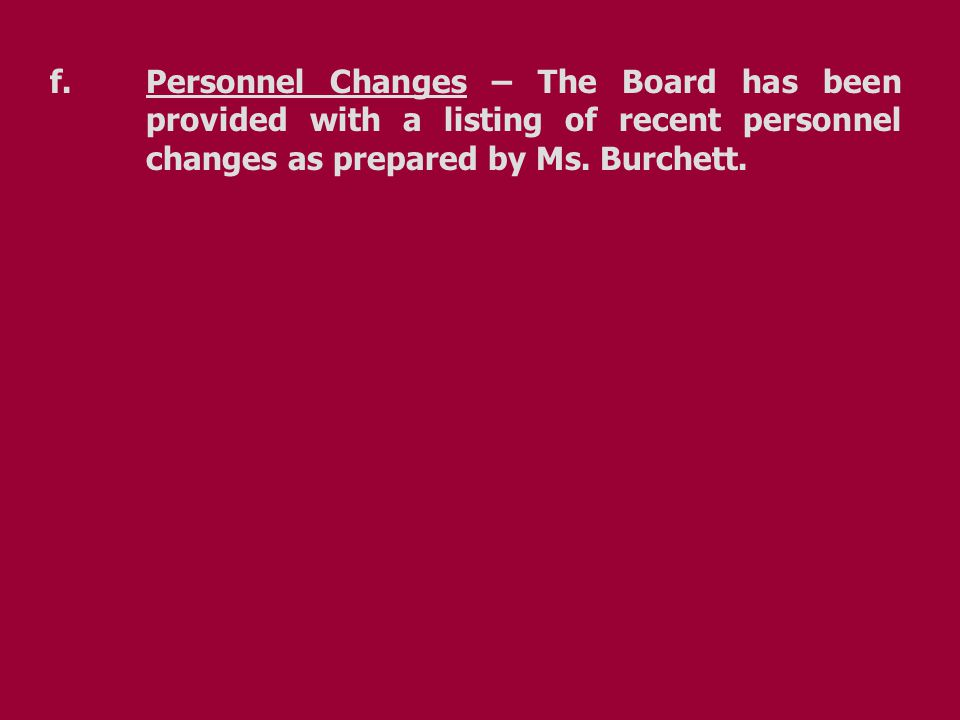 f.Personnel Changes – The Board has been provided with a listing of recent personnel changes as prepared by Ms. Burchett.