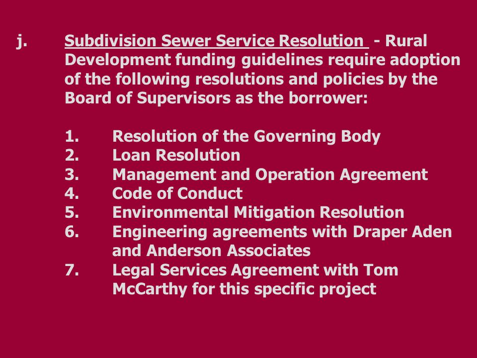 j.Subdivision Sewer Service Resolution - Rural Development funding guidelines require adoption of the following resolutions and policies by the Board of Supervisors as the borrower: 1.Resolution of the Governing Body 2.Loan Resolution 3.Management and Operation Agreement 4.Code of Conduct 5.Environmental Mitigation Resolution 6.Engineering agreements with Draper Aden and Anderson Associates 7.Legal Services Agreement with Tom McCarthy for this specific project