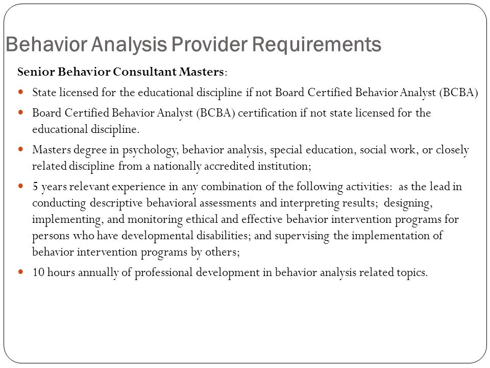 Behavior Analysis Provider Requirements Senior Behavior Consultant Masters: State licensed for the educational discipline if not Board Certified Behavior Analyst (BCBA) Board Certified Behavior Analyst (BCBA) certification if not state licensed for the educational discipline.