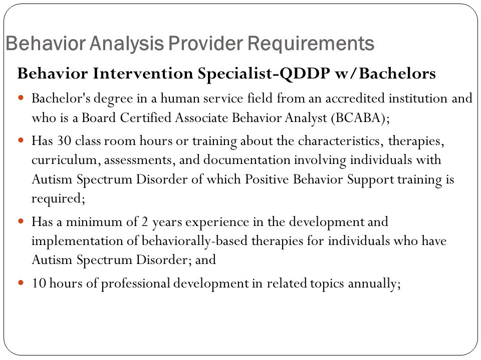 Behavior Analysis Provider Requirements Behavior Intervention Specialist-QDDP w/Bachelors Bachelor s degree in a human service field from an accredited institution and who is a Board Certified Associate Behavior Analyst (BCABA); Has 30 class room hours or training about the characteristics, therapies, curriculum, assessments, and documentation involving individuals with Autism Spectrum Disorder of which Positive Behavior Support training is required; Has a minimum of 2 years experience in the development and implementation of behaviorally-based therapies for individuals who have Autism Spectrum Disorder; and 10 hours of professional development in related topics annually;