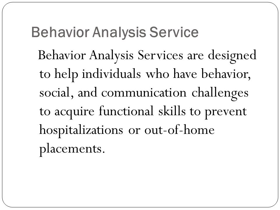 Behavior Analysis Service Behavior Analysis Services are designed to help individuals who have behavior, social, and communication challenges to acquire functional skills to prevent hospitalizations or out-of-home placements.