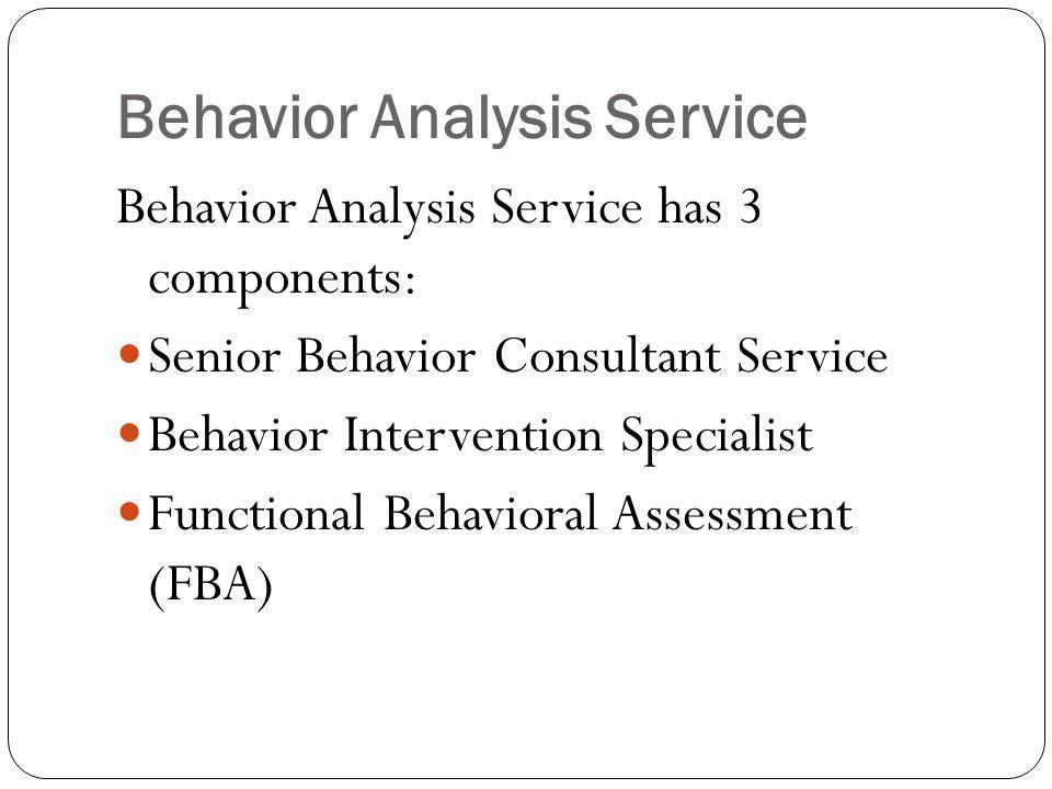 Behavior Analysis Service Behavior Analysis Service has 3 components: Senior Behavior Consultant Service Behavior Intervention Specialist Functional Behavioral Assessment (FBA)