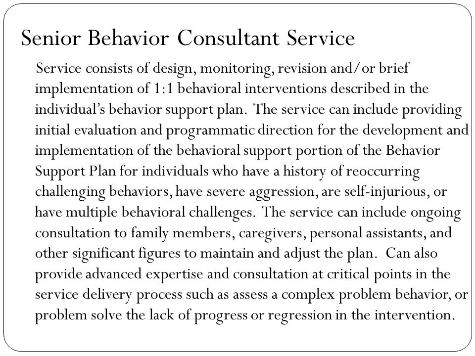 Senior Behavior Consultant Service Service consists of design, monitoring, revision and/or brief implementation of 1:1 behavioral interventions described in the individual's behavior support plan.
