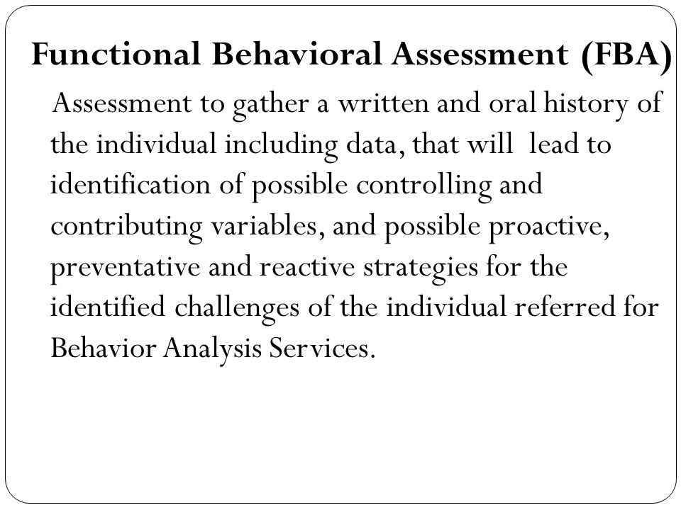 Functional Behavioral Assessment (FBA) Assessment to gather a written and oral history of the individual including data, that will lead to identification of possible controlling and contributing variables, and possible proactive, preventative and reactive strategies for the identified challenges of the individual referred for Behavior Analysis Services.