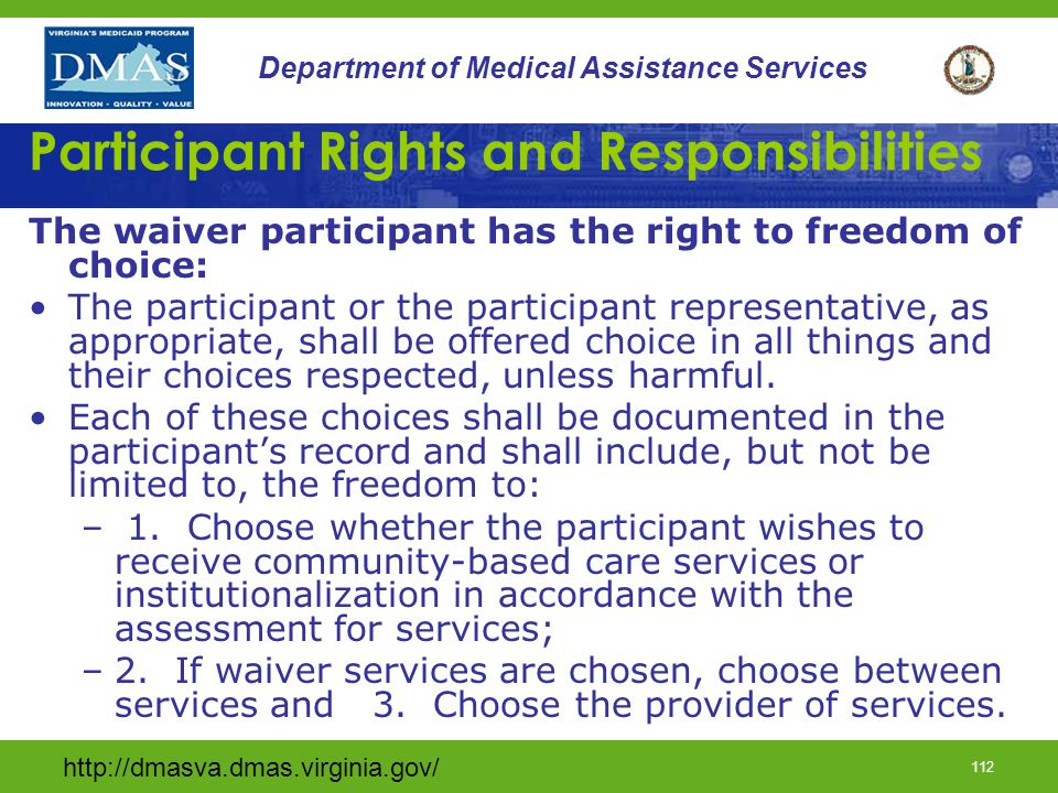http://dmasva.dmas.virginia.gov/ 111 Department of Medical Assistance Services Participant Rights and Responsibilities The waiver participant has the right to be free from : Verbal, sexual, physical, and mental abuse, physical abuse, neglect, exploitation, and misappropriation of property.