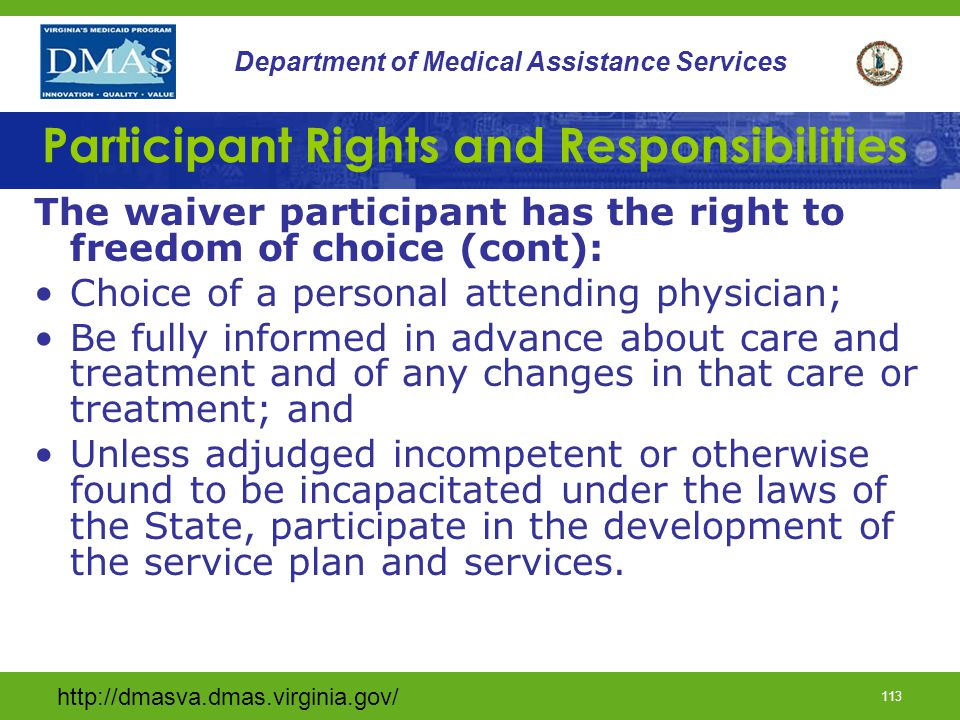 http://dmasva.dmas.virginia.gov/ 112 Department of Medical Assistance Services Participant Rights and Responsibilities The waiver participant has the right to freedom of choice: The participant or the participant representative, as appropriate, shall be offered choice in all things and their choices respected, unless harmful.